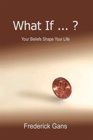 What If ... ?: Your Beliefs Shape Your Life  by  Frederick Gans