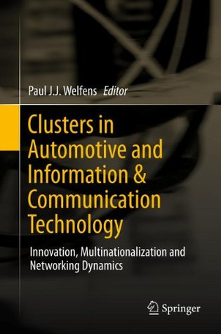 Clusters in Automotive and Information & Communication Technology: Innovation, Multinationalization and Networking Dynamics  by  Paul J.J. Welfens