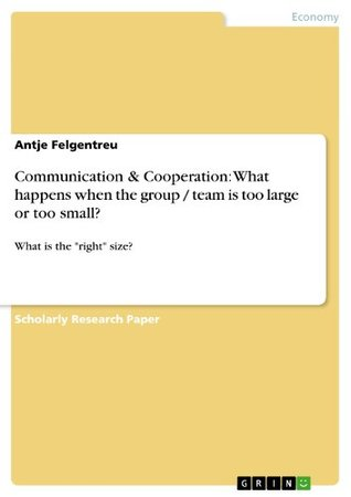 Communication & Cooperation: What happens when the group / team is too large or too small?: What is the right size?  by  Antje Felgentreu