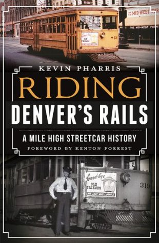 Riding Denvers Rails: A Mile High Streetcar History  by  Kevin Pharris