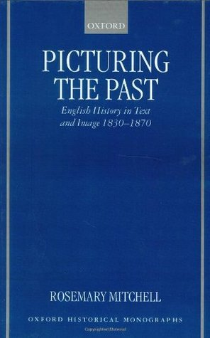 Picturing the Past: English History in Text and Image, 1830-1870 (Oxford Historical Monographs) Rosemary Mitchell