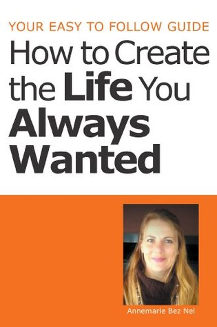 Your Easy to Follow Guide-How to Create the Life You Always Wanted Annemarie Bez Nel