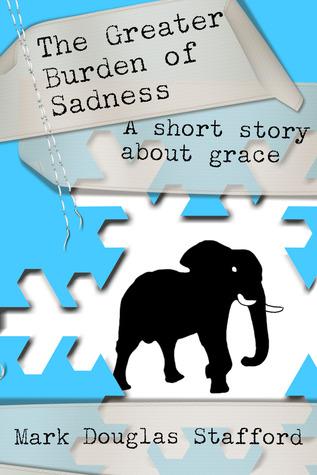 The Greater Burden of Sadness Mark Douglas Stafford