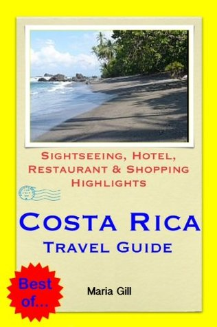 Costa Rica (Central America) Travel Guide - Sightseeing, Hotel, Restaurant & Shopping Highlights Maria Gill