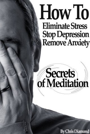 Secrets Of Meditation: How To Eliminate Stress, Depression and Anxiety Without Negative Thoughts, Disturbing Emotions and Medications?  by  Chris Diamond