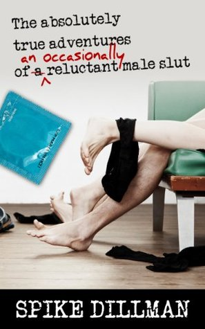 The Absolutely True Adventures of an (occasionally) Reluctant Male Slut  by  Spike Dillman