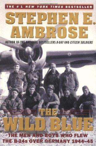 The Wild Blue: The Men and Boys Who Flew the B-24s Over Germany 1944-45