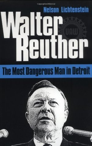 Walter Reuther: THE MOST DANGEROUS MAN IN DETROIT Nelson Lichtenstein