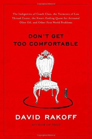 Book Review: David Rakoff's Don't Get Too Comfortable : The Indignities of Coach Class, The Torments of Low Thread Count, The Never- Ending Quest for Artisanal Olive Oil, and Other First World Problems