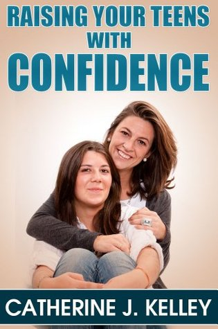 Raising Your Teens With Confidence: Why Has My Teenager Changed From A Sweet And Loving Child Into A Moody Monster? Catherine J. Kelley