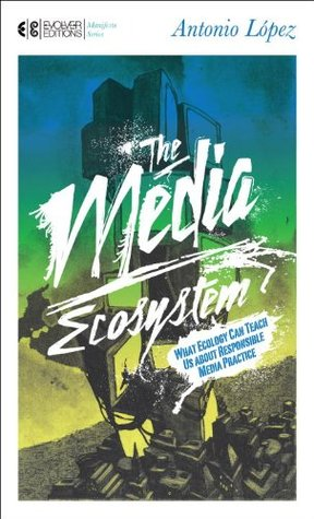 The Media Ecosystem: What Ecology Can Teach Us about Responsible Media Practice (Manifesto Series)  by  Antonio López