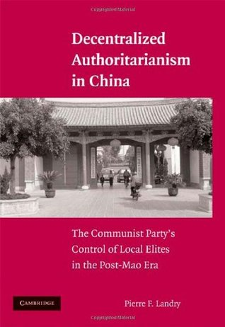 Decentralized Authoritarianism in China: The Communist Partys Control of Local Elites in the Post-Mao Era  by  Pierre F. Landry