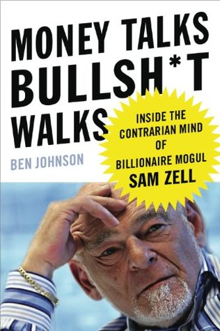 Money Talks, Bullsh*t Walks: Inside the Contrarian Mind of Billionaire Mogul Sam Zell  by  Ben Johnson