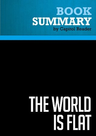 Summary of The World Is Flat: A Brief History of the Twenty-First Century - Thomas L. Friedman  by  Capitol Reader