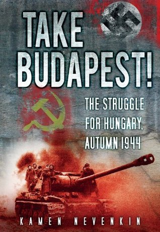 Take Budapest: The Struggle for Hungary, Autumn 1944  by  Kamen Nevenkin