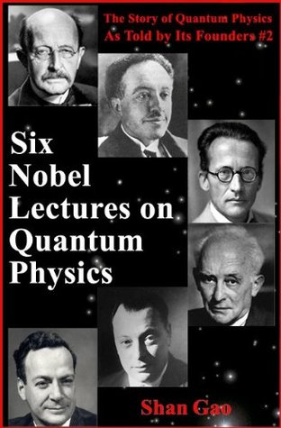 Six Nobel Lectures on Quantum Physics (The Story of Quantum Physics As Told Its Founders #2) by Shan Gao