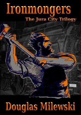 Ironmongers: The Jura City Trilogy Douglas Milewski