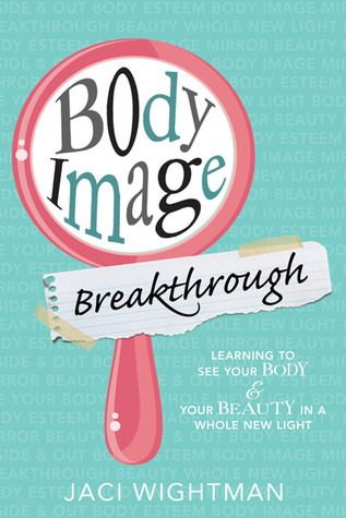 Body Image Breakthrough: Learning to See Your Body and Your Beauty In a Whole New Light