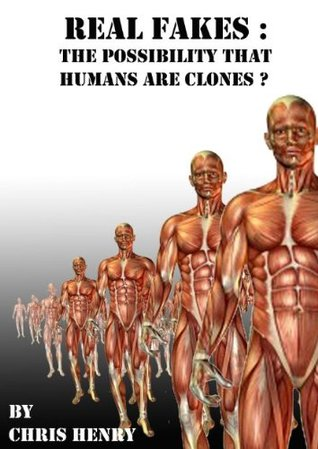 Real Fakes - The Possibility That Humans Are Clones Chris Henry
