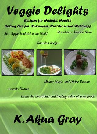 Veggie Delights Recipes for Holistic Health: Eating Live for Maximum Nutrition and Wellness  by  K. AKUA GRAY