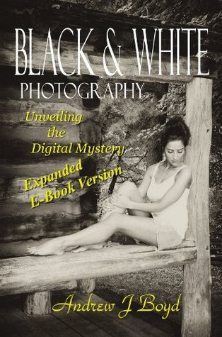 Black & White Photography - Unveiling the Digital Mystery  by  Andrew J. Boyd