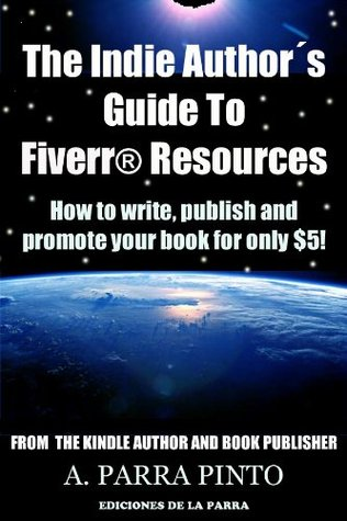 The Indie Author´s Guide To Fiverr Resources: How to Write, Publish and Promote Your Book for Only $5! Álvaro Parra Pinto