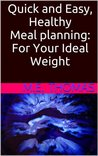 Quick and Easy, Healthy Meal planning: For Your Ideal Weight