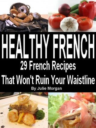 Healthy French - 29 Delicious French Recipes That Wont Ruin Your Waistline Julie Morgan