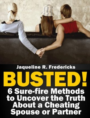 Busted! 6 Sure-fire Methods to Uncover the Truth About a Cheating Spouse or Partner Jaqueline Fredericks