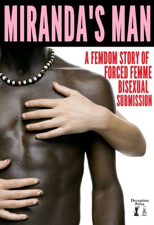 Mirandas Man: A Femdom Story of Forced Femme Bisexual Submission  by  Kendra Jarry