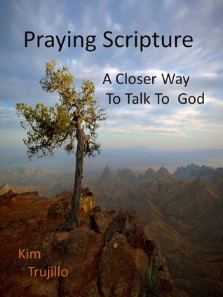 Praying Scripture: A Closer Way to Talk to God  by  Kim Trujillo