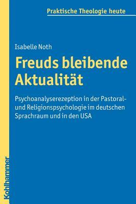 Freuds Bleibende Aktualitat: Psychoanalyserezeption in Der Pastoral- Und Religionspsychologie Im Deutschen Sprachraum Und in Den USA Isabelle Noth