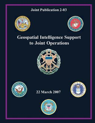 Geospatial Intelligence Support to Joint Operations (Joint Publication 2-03)  by  Chairman of the Joint Chiefs of Staff