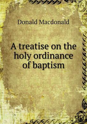 A Treatise on the Holy Ordinance of Baptism  by  Donald Macdonald