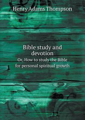 Bible Study and Devotion Or, How to Study the Bible for Personal Spiritual Growth  by  Henry Adams Thompson