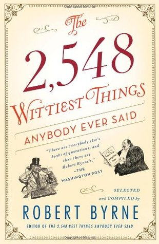 The 2,548 Wittiest Things Anybody Ever Said by Robert Byrne