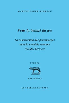 Pour La Beaute Du Jeu: La Construction Des Personnages Dans La Comedie Romaine Marion Faure-Ribreau