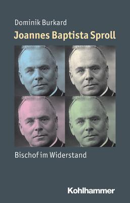 Joannes Baptista Sproll: Bischof Im Widerstand Dominik Burkard