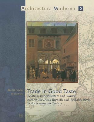 Trade in Good Taste: Relations in Architecture and Culture Between the Dutch Republic and the Baltic World in the Seventeenth Century Badeloch Noldus