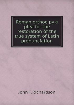Roman Orthoëpy: A Plea for the Restoration of the True System of Latin Pronunciation  by  John F. Richardson