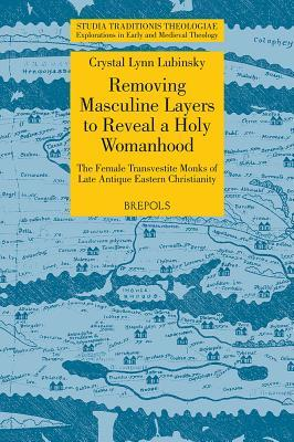 STT 13 Removing Masculine Layers to Reveal a Holy Womanhood: TheFemale Transvestite Monks of Late Antique Eastern Christianity, Lubinsky: The Female Transvestite Monks of Late Antique Eastern Christianity Crystal Lynn Lubinsky