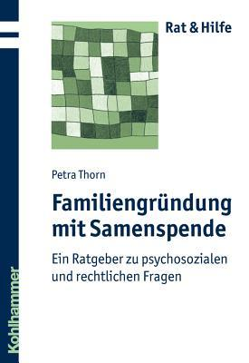 Familiengrundung Mit Samenspende: Ein Ratgeber Zu Psychosozialen Und Rechtlichen Fragen Petra Thorn