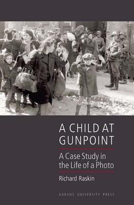 A Child at Gunpoint: A Case Study in the Life of a Photo Richard Raskin