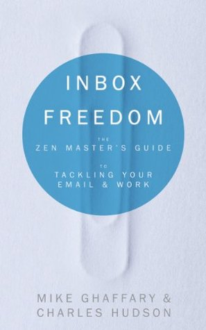 Inbox Freedom: The Zen Masters Guide to Tackling Your Email and Work  by  Mike Ghaffary