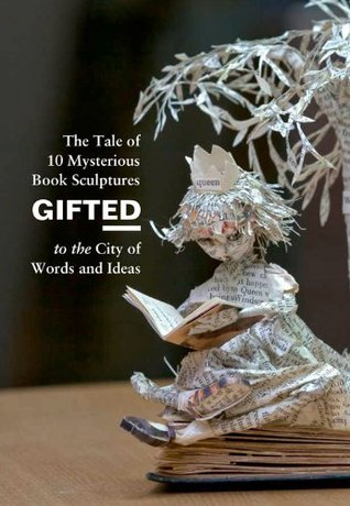 GiftED: The Tale of 10 Mysterious Book Sculptures Gifted to the City of Words and Ideas  by  Anonymous