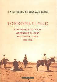 Toekomstland: Europeanen op reis in Argentinië tijdens de gouden jaren (1880-1930)  by  Hans Vogel