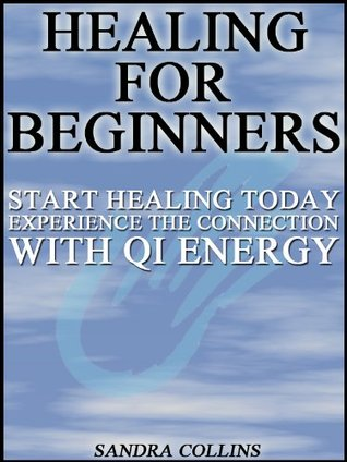 Healing for beginners : Start Healing Today , Experience the Connection With Qi Energy [2nd Edition]  by  Sandra Collins