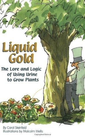 Liquid Gold: The Lore and Logic of Using Urine to Grow Plants Carol Steinfeld