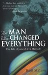 The Man Who Changed Everything: The Life of James Clerk Maxwell