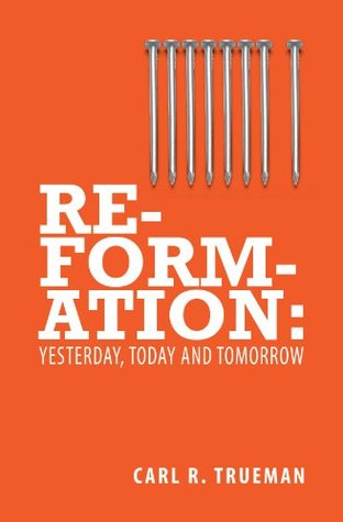Reformation:Yesterday, Today & Tomorrow Carl R. Trueman